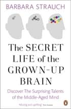 The Secret Life of the Grown-Up Brain - Discover The Surprising Talents of the Middle-Aged Mind ebook by Barbara Strauch
