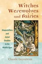 Witches, Werewolves, and Fairies: Shapeshifters and Astral Doubles in the Middle Ages ebook by Claude Lecouteux