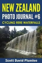 New Zealand Photo Journal #6: Cycling Rere Waterfalls ebook by Scott David Plumlee