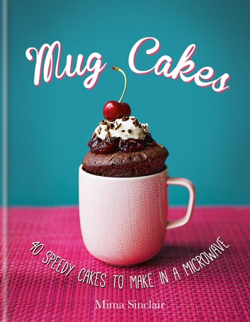 Mug Cakes: 40 speedy cakes to make in a microwave eBook by Mima Sinclair
