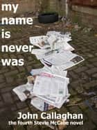 My Name Is Never Was ebook by John Callaghan