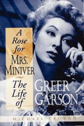 A Rose for Mrs. Miniver - The Life of Greer Garson ebook by Michael Troyan