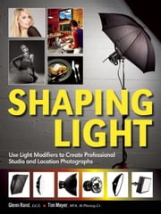 Shaping Light - Use Light Modifiers to Create Amazing Studio and Location Photographs ebook by Glenn Rand,Tim Meyer