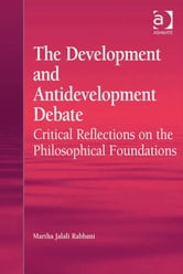 The Development and Antidevelopment Debate - Critical Reflections on the Philosophical Foundations ebook by Dr Martha Jalali Rabbani