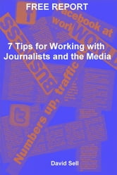 Free Report: 7 Tips For Working With Journalists And The Media ebook by David Sell