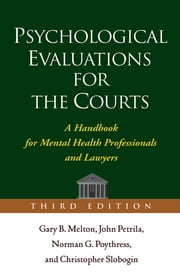 Psychological Evaluations for the Courts, Third Edition - A Handbook for Mental Health Professionals and Lawyers ebook by Gary B. Melton, PhD,John Petrila, JD, LLM,PhD Norman G. Poythress, PhD,Christopher Slobogin, JD, LLM,Phillip M. Lyons, Jr., PhD, JD,Randy K. Otto, PhD, MLS