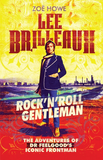 "Lee Brilleaux - Rock""€™n""€™Roll Gentleman: The Adventures of Dr Feelgood's Iconic Frontman ebook by Zoë Howe"