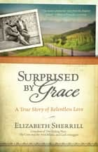 Surprised by Grace - A True Story of Relentless Love ebook by Elizabeth Sherrill