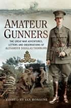 Amateur Gunners - The Great War Adventures, Letters and Observations of Alexander Douglas Thorburn ebook by Ian Ronayne