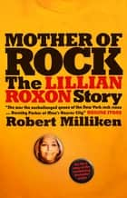 Mother of Rock - The Lillian Roxon Story ebook by Robert Milliken