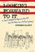 Looking Forward to It - Or, How I Learned to Stop Worrying and Love the American Electoral Process ebook by Stephen Elliott