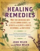 Healing Remedies - More Than 1,000 Natural Ways to Relieve the Symptoms of Common Ailments, from Arthritis and Allergies to Diabetes, Osteoporosis, and Many Others! ebook by Lydia Wilen, Joan Wilen