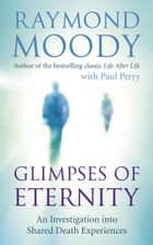 Glimpses of Eternity - An investigation into shared death experiences ebook by Dr Raymond Moody