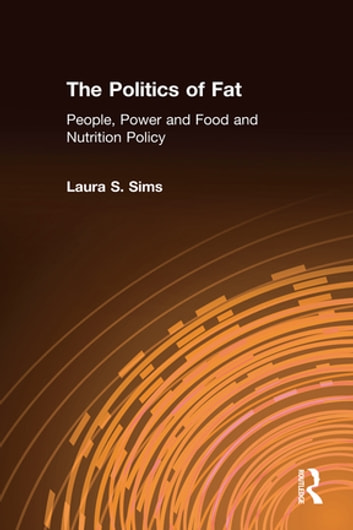 The Politics of Fat: People, Power and Food and Nutrition Policy - People, Power and Food and Nutrition Policy ebook by Laura S. Sims