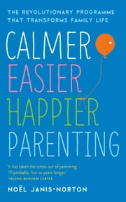 Calmer, Easier, Happier Parenting - The Revolutionary Programme That Transforms Family Life ebook by Noël Janis-Norton