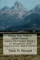 When The World Goes Crazy (Life's Outtakes Year 1) 52 Humorous and Inspirational Short Stories ebook by Daris Howard
