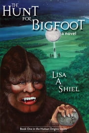 The Hunt for Bigfoot: A Novel ebook by Lisa A. Shiel