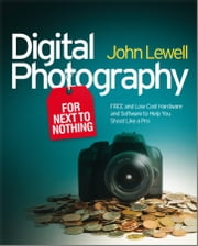 Digital Photography for Next to Nothing - Free and Low Cost Hardware and Software to Help You Shoot Like a Pro ebook by John Lewell