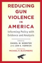 Reducing Gun Violence in America - Informing Policy with Evidence and Analysis ebook by Daniel W. Webster, Jon S. Vernick, Michael R. Bloomberg