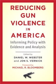 Reducing Gun Violence in America - Informing Policy with Evidence and Analysis ebook by Daniel W. Webster,Jon S. Vernick,Michael R. Bloomberg