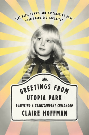 Greetings from Utopia Park - Surviving a Transcendent Childhood ebook by Claire Hoffman