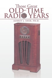 Those Great Old-Time Radio Years ebook by Aubrey J. Sher, Ph.D.