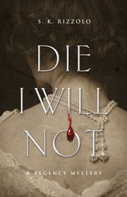 Die I Will Not - A Regency Mystery ebook by S K Rizzolo