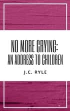 No More Crying: An Address to Children ebook by J. C. Ryle