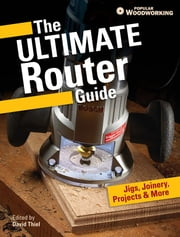 The Ultimate Router Guide - Jigs, Joinery, Projects and More... ebook by Popular Woodworking Editors