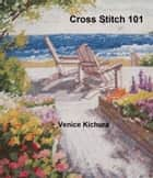 Cross Stitch 101 ebook by Venice Kichura