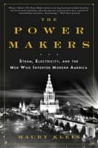 The Power Makers - Steam, Electricity, and the Men Who Invented Modern America ebook by Maury Klein