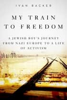 My Train to Freedom ebook by Ivan A. Backer