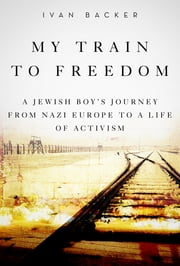My Train to Freedom - A Jewish Boys Journey from Nazi Europe to a Life of Activism ebook by Ivan A. Backer