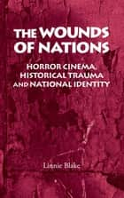 The wounds of nations - Horror cinema, historical trauma and national identity ebook by Linnie Blake