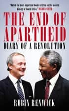 The End of Apartheid - Diary of a Revolution ebook by Robin Renwick