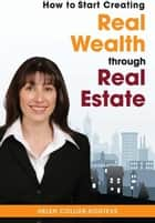 How to Start Creating Real Wealth Through Real Estate ebook by Helen Collier-Kogtevs
