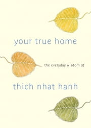Your True Home - The Everyday Wisdom of Thich Nhat Hanh: 365 days of practical, powerful teaching s from the beloved Zen teacher ebook by Thich Nhat Hanh