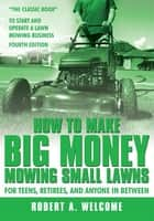 How To Make Big Money Mowing Small Lawns ebook by Robert A. Welcome