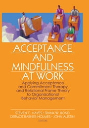 Acceptance and Mindfulness at Work - Applying Acceptance and Commitment Therapy and Relational Frame Theory to Organizational Behavior Management ebook by Steven C. Hayes,Frank W. Bond,Dermot Barnes-Holmes,John Austin