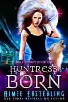 Huntress Born ebook by Aimee Easterling