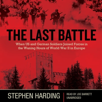 The Last Battle - When U.S. and German Soldiers Joined Forces in the Waning Hours of World War II in Europe audiobook by Stephen Harding