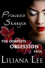 Princess Shanyin: The Complete Obsession Saga - Princess Shanyin ebook by Liliana Lee,Jeannie Lin