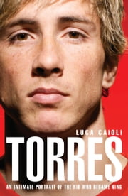Torres: An Intimate Portrait of the Kid Who Became King ebook by Luca Caioli