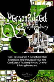 Personalized Scrapbooking - Tips For Designing A Scrapbook That Expresses Your Individuality So You Can Keep A Touching Record Of Your Lifelong Memories ebook by Martha C. Huey