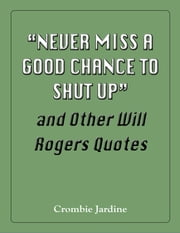 """Never Miss a Good Chance to Shut Up"" and Other Will Rogers Quotes ebook by Crombie Jardine"