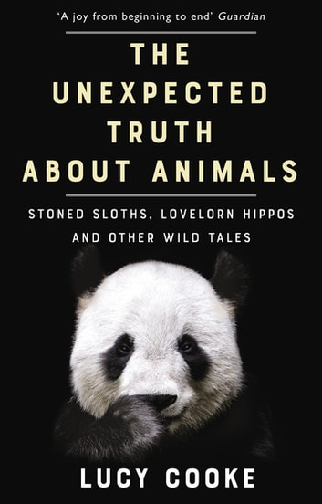 The Unexpected Truth About Animals - Brilliant natural history, starring lovesick hippos, stoned sloths, exploding bats and frogs in taffeta trousers... ebook by Lucy Cooke