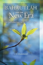 Baha'u'llah and the New Era: An Introduction to the Bahai Faith - An Introduction to the Bahai Faith ebook by J. Esslemont