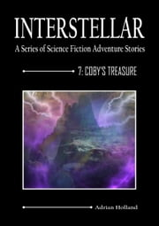INTERSTELLAR - A Series of Science Fiction Adventure Stories - 7:Coby's Treasure ebook by Adrian Holland