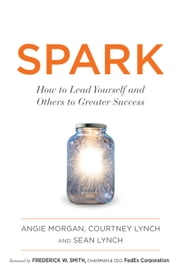 SPARK - How to Lead Yourself and Others to Greater Success ebook by Courtney Lynch,Sean Lynch,Frederick W. Smith,Angie Morgan
