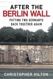 After the Berlin Wall - Putting Two Germanys Back Together Again ebook by Christopher Hilton